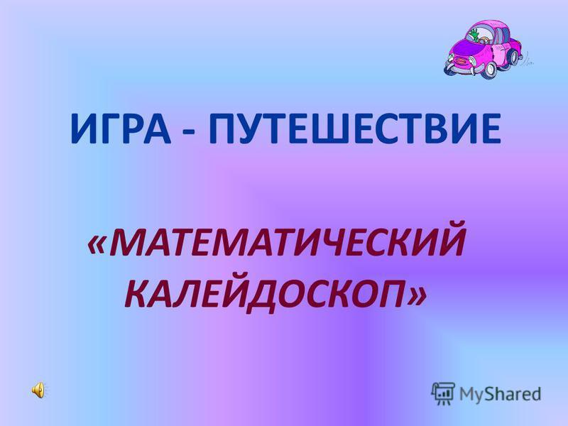 ИГРА - ПУТЕШЕСТВИЕ «МАТЕМАТИЧЕСКИЙ КАЛЕЙДОСКОП»