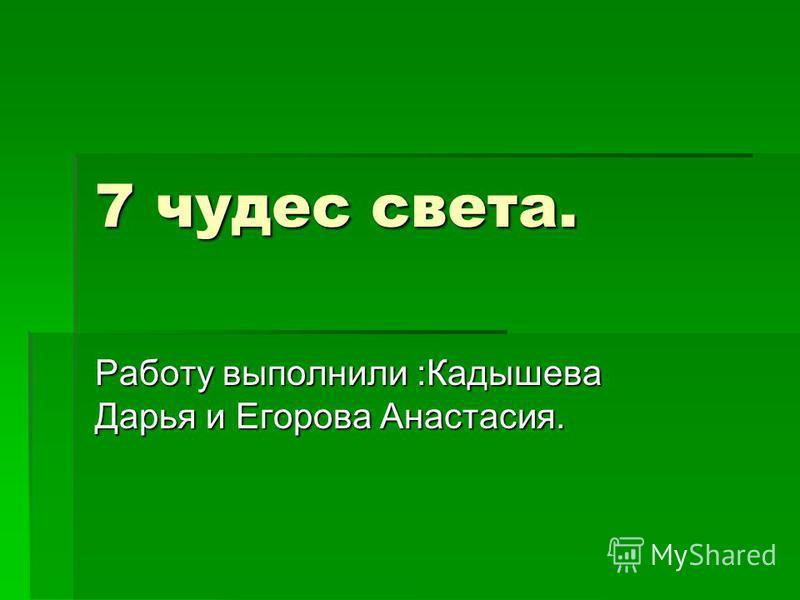 7 чудес света. Работу выполнили :Кадышева Дарья и Егорова Анастасия.