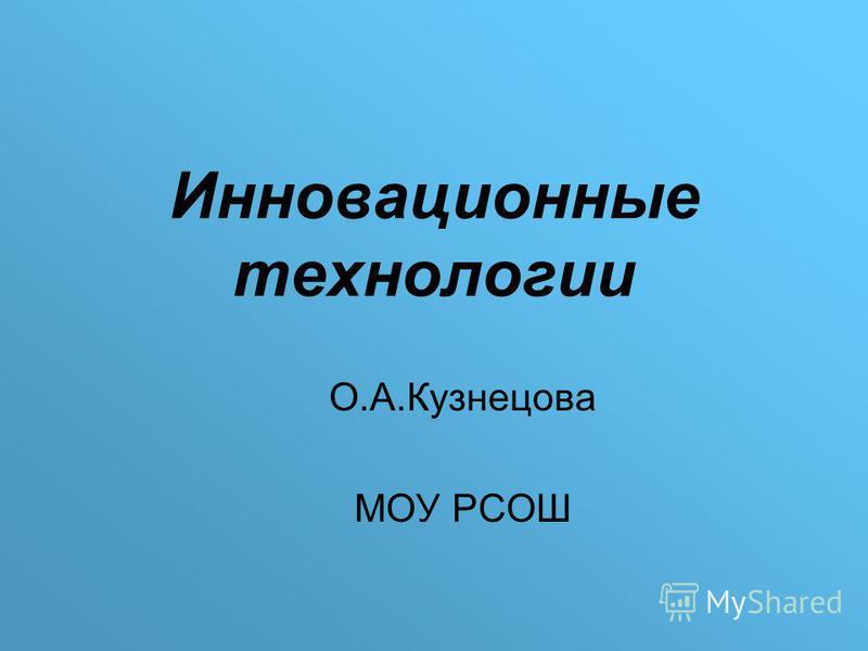 Инновационные технологии О.А.Кузнецова МОУ РСОШ