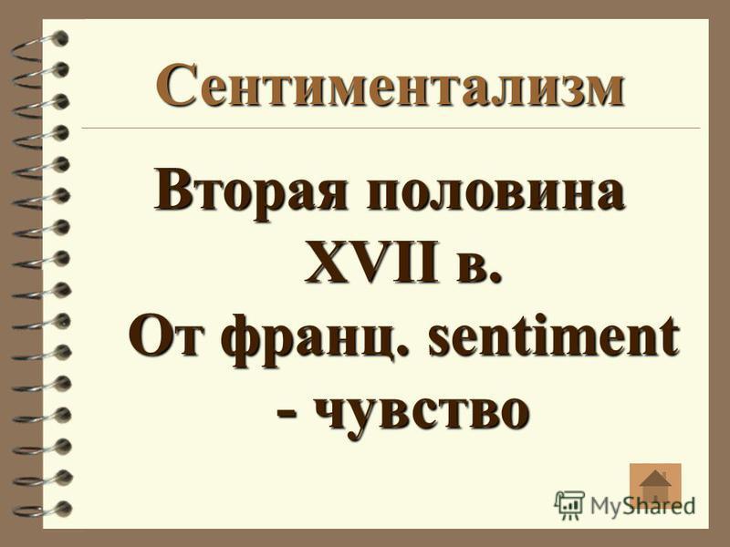 Сентиментализм Вторая половина XVII в. От франц. sentiment - чувство