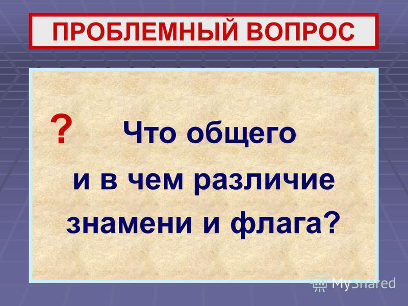 ПРОБЛЕМНЫЙ ВОПРОС ? Что общего и в чем различие знамени и флага?