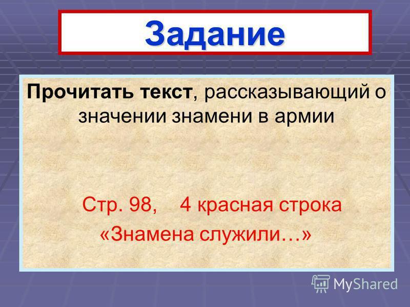 Задание Прочитать текст, рассказывающий о значении знамени в армии Стр. 98, 4 красная строка «Знамена служили…»