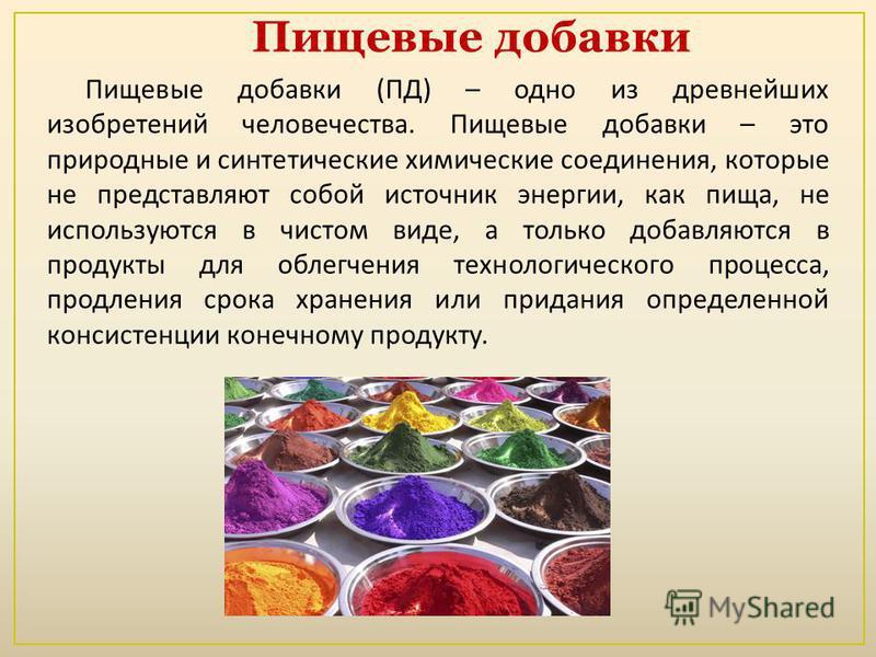 Пищевые добавки ( ПД ) – одно из древнейших изобретений человечества. Пищевые добавки – это природные и синтетические химические соединения, которые не представляют собой источник энергии, как пища, не используются в чистом виде, а только добавляются