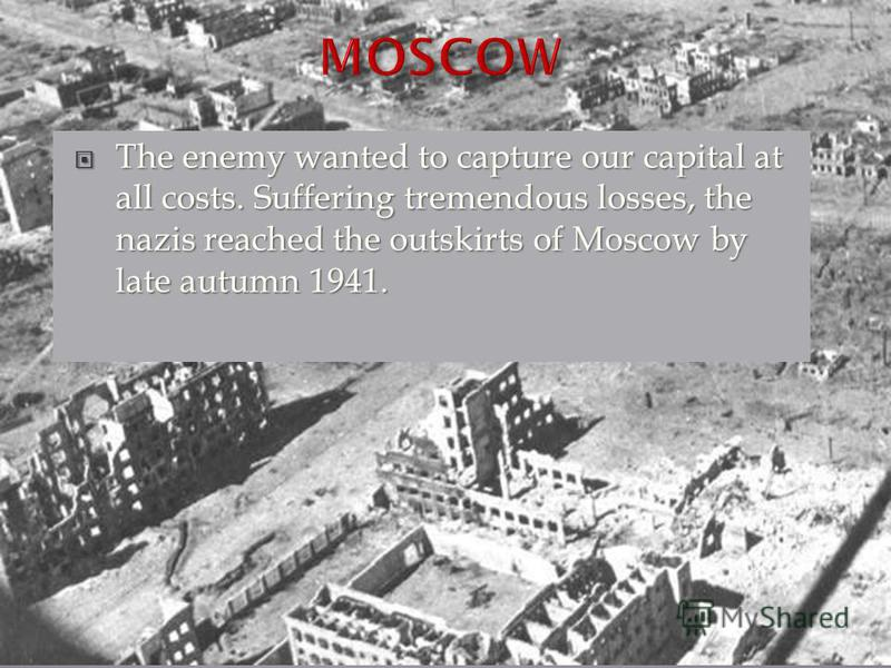 The enemy wanted to capture our capital at all costs. Suffering tremendous losses, the nazis reached the outskirts of Moscow by late autumn 1941. The enemy wanted to capture our capital at all costs. Suffering tremendous losses, the nazis reached the