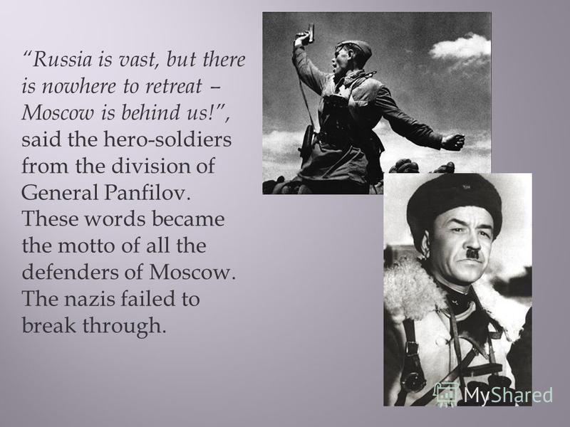 Russia is vast, but there is nowhere to retreat – Moscow is behind us!, said the hero-soldiers from the division of General Panfilov. These words became the motto of all the defenders of Moscow. The nazis failed to break through.