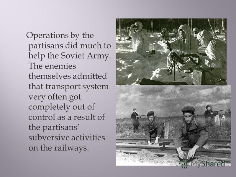 Operations by the partisans did much to help the Soviet Army. The enemies themselves admitted that transport system very often got completely out of control as a result of the partisans subversive activities on the railways.