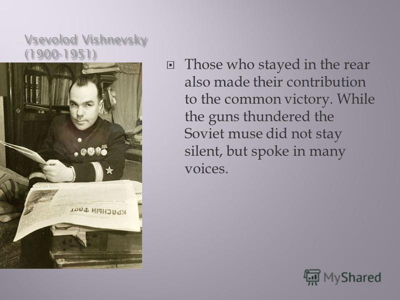 Vsevolod Vishnevsky (1900-1951) Those who stayed in the rear also made their contribution to the common victory. While the guns thundered the Soviet muse did not stay silent, but spoke in many voices.