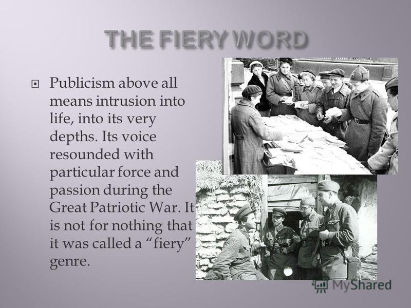 Publicism above all means intrusion into life, into its very depths. Its voice resounded with particular force and passion during the Great Patriotic War. It is not for nothing that it was called a fiery genre.