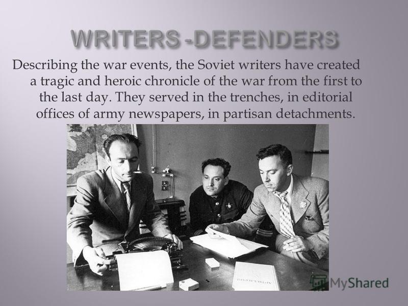 Describing the war events, the Soviet writers have created a tragic and heroic chronicle of the war from the first to the last day. They served in the trenches, in editorial offices of army newspapers, in partisan detachments.