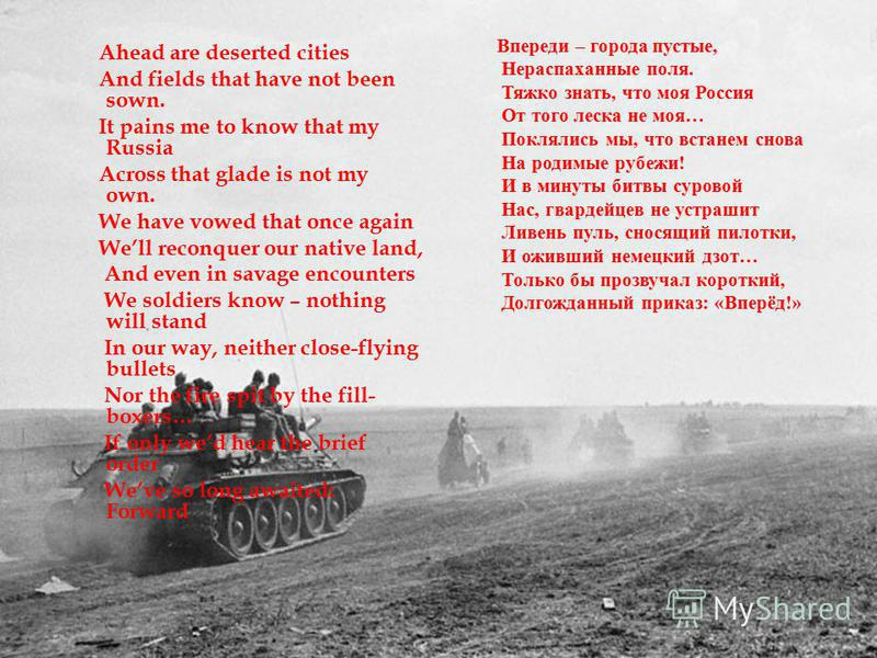 Ahead are deserted cities And fields that have not been sown. It pains me to know that my Russia Across that glade is not my own. We have vowed that once again Well reconquer our native land, And even in savage encounters We soldiers know – nothing w