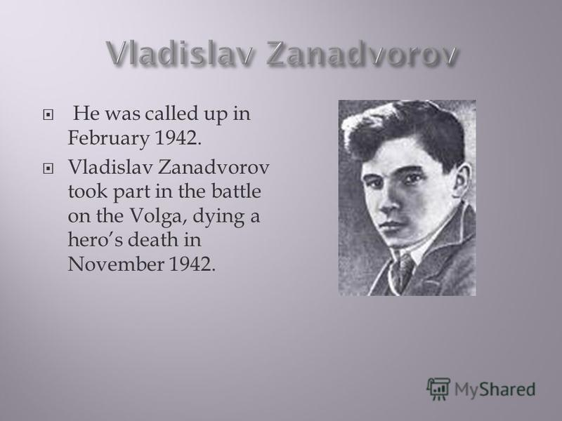 He was called up in February 1942. Vladislav Zanadvorov took part in the battle on the Volga, dying a heros death in November 1942.