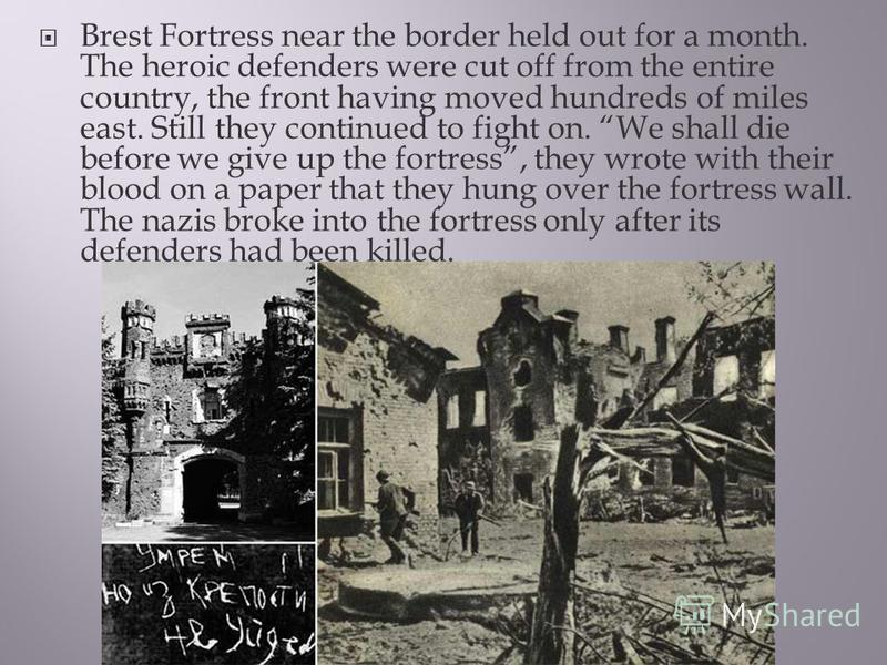 Brest Fortress near the border held out for a month. The heroic defenders were cut off from the entire country, the front having moved hundreds of miles east. Still they continued to fight on. We shall die before we give up the fortress, they wrote w