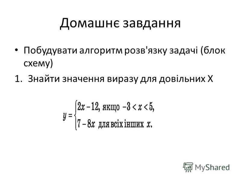 Домашнє завдання Побудувати алгоритм розв'язку задачі (блок схему) 1.Знайти значення виразу для довільних Х
