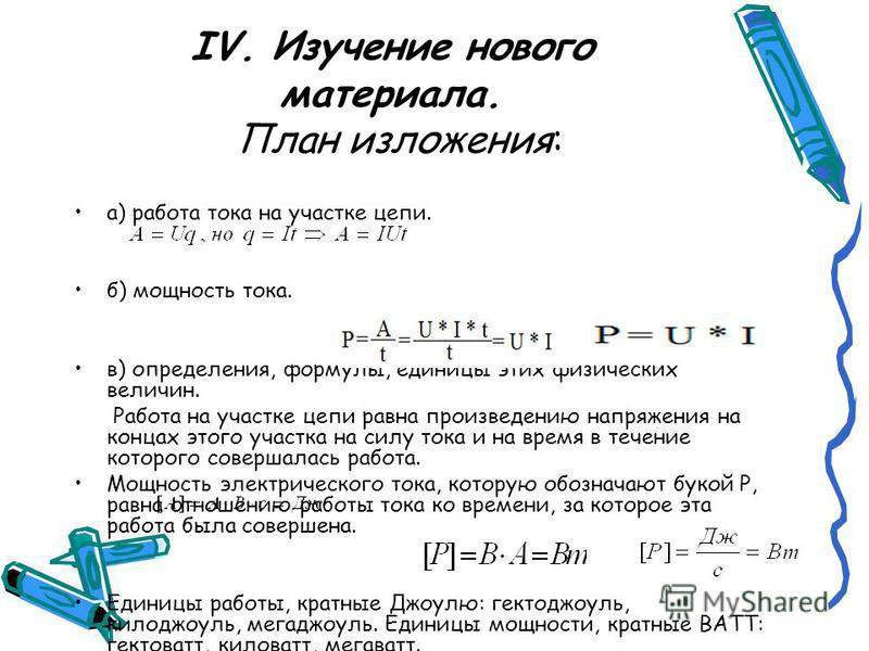 IV. Изучение нового материала. План изложения: а) работа тока на участке цепи. б) мощность тока. в) определения, формулы, единицы этих физических величин. Работа на участке цепи равна произведению напряжения на концах этого участка на силу тока и на