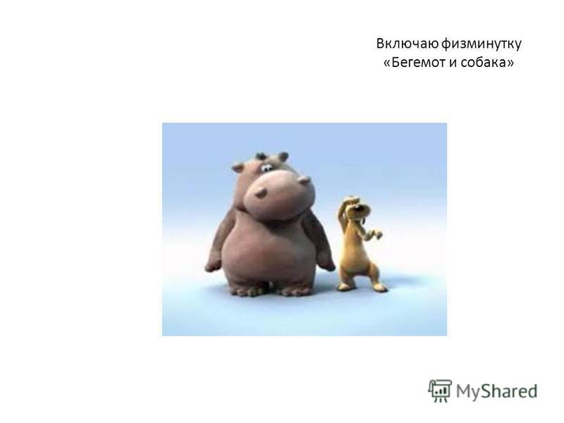 Включаю физминутку «Бегемот и собака»