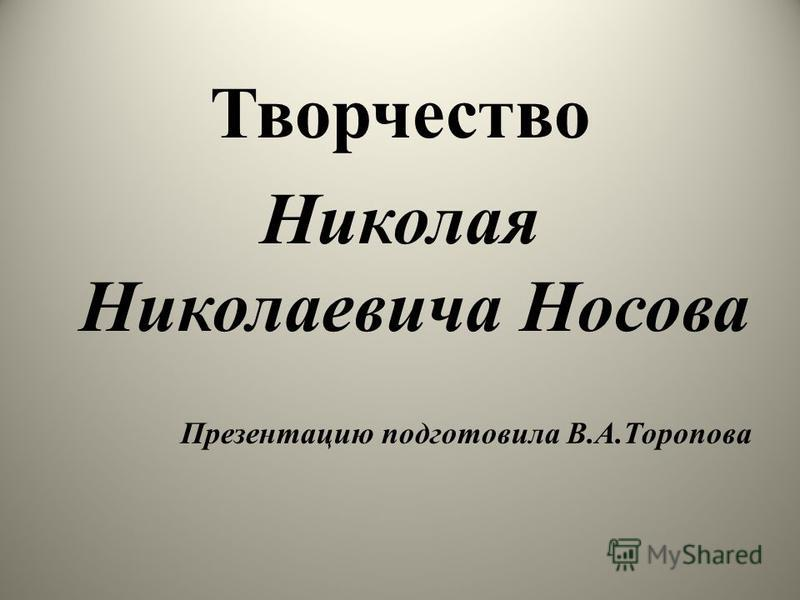 Творчество Николая Николаевича Носова Презентацию подготовила В.А.Торопова