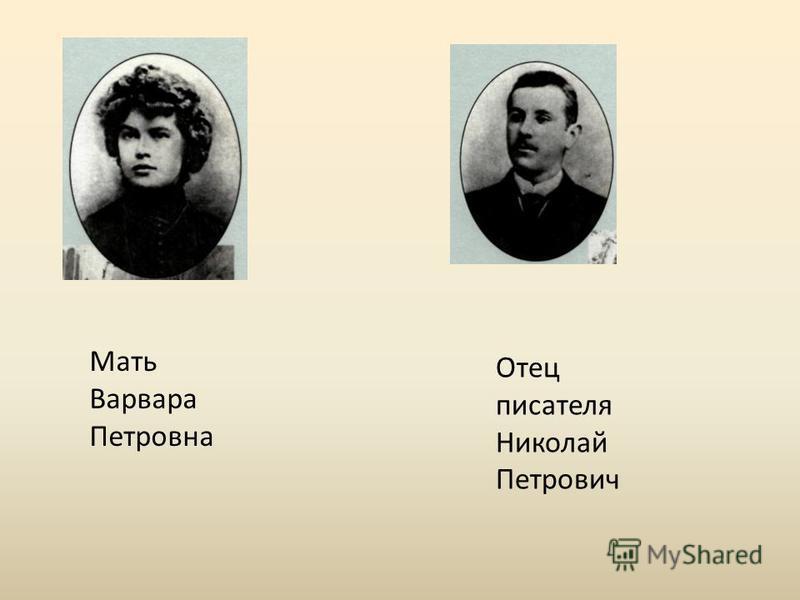 Отец писателя Николай Петрович Мать Варвара Петровна