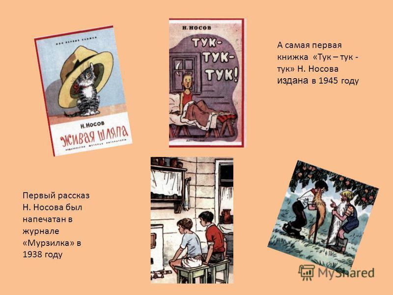 Первый рассказ Н. Носова был напечатан в журнале «Мурзилка» в 1938 году А самая первая книжка «Тук – тук - тук» Н. Носова издана в 1945 году