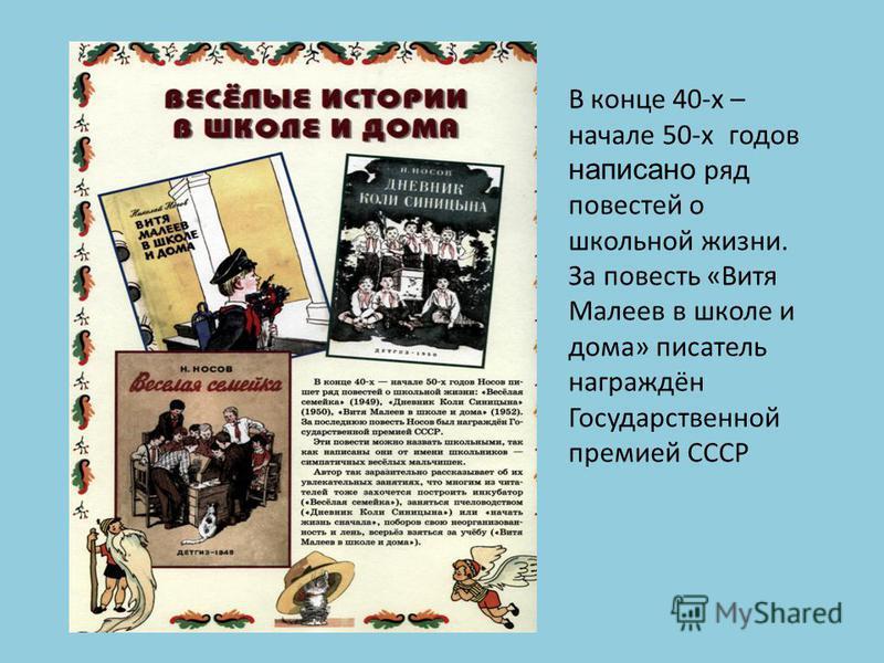 В конце 40-х – начале 50-х годов написано ряд повестей о школьной жизни. За повесть «Витя Малеев в школе и дома» писатель награждён Государственной премией СССР