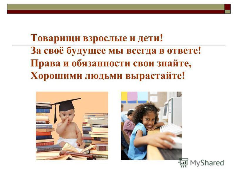 Товарищи взрослые и дети! За своё будущее мы всегда в ответе! Права и обязанности свои знайте, Хорошими людьми вырастайте!