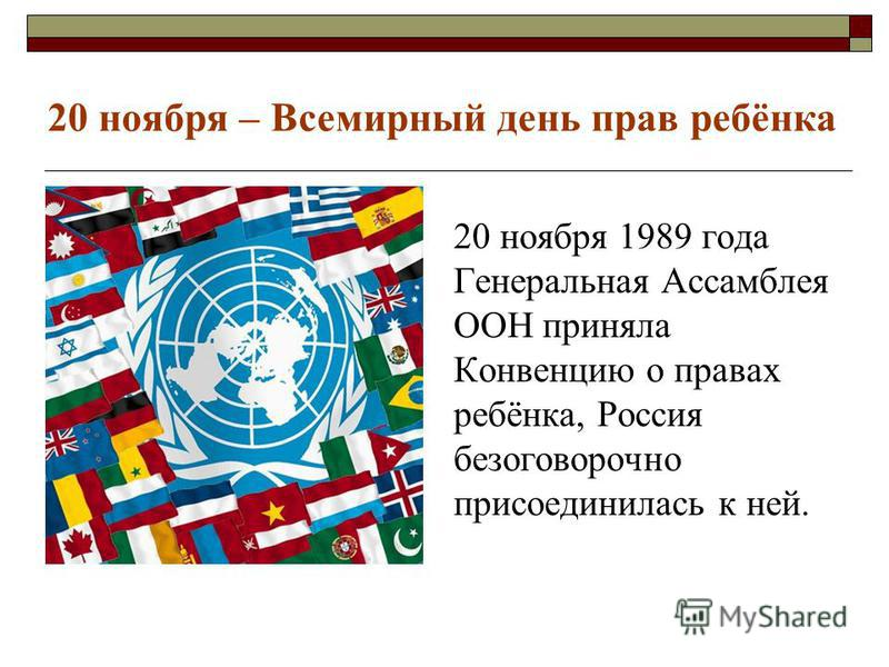 20 ноября 1989 года Генеральная Ассамблея ООН приняла Конвенцию о правах ребёнка, Россия безоговорочно присоединилась к ней. 20 ноября – Всемирный день прав ребёнка
