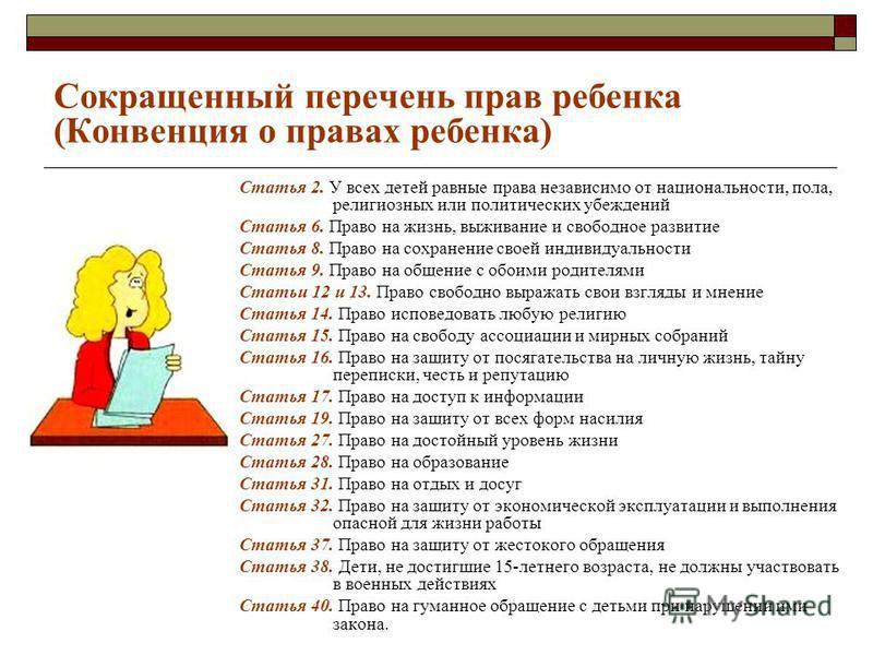 Сокращенный перечень прав ребенка (Конвенция о правах ребенка) Статья 2. У всех детей равные права независимо от национальности, пола, религиозных или политических убеждений Статья 6. Право на жизнь, выживание и свободное развитие Статья 8. Право на