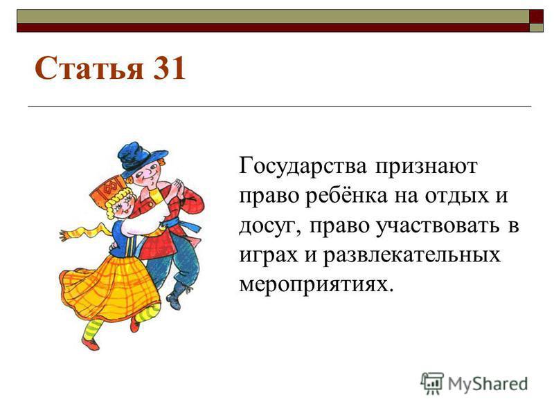 Статья 31 Государства признают право ребёнка на отдых и досуг, право участвовать в играх и развлекательных мероприятиях.