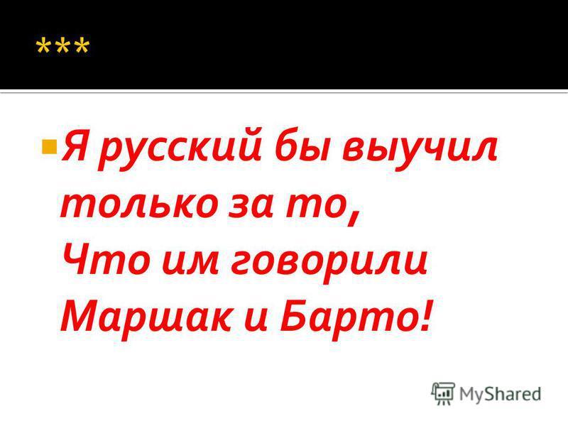Я русский бы выучил только за то, Что им говорили Маршак и Барто!