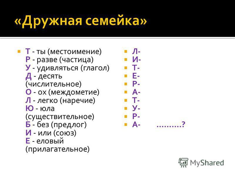 Т - ты (местоимение) Р - разве (частица) У - удивляться (глагол) Д - десять (числительное) О - ох (междометие) Л - легко (наречие) Ю - юла (существительное) Б - без (предлог) И - или (союз) Е - еловый (прилагательное) Л- И- Т- Е- Р- А- Т- У- Р- А- ……