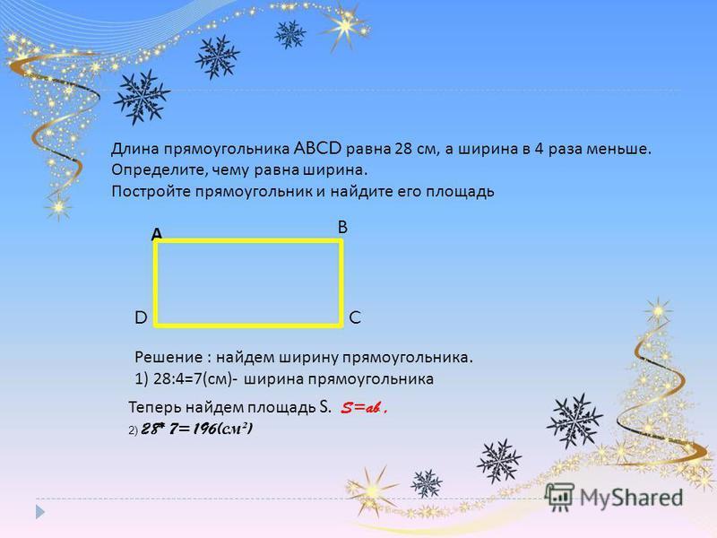 Длина прямоугольника ABCD равна 28 см, а ширина в 4 раза меньше. Определите, чему равна ширина. Постройте прямоугольник и найдите его площадь А B DC Теперь найдем площадь S. S=ab, 2) 28* 7= 196( см ² ) Решение : найдем ширину прямоугольника. 1) 28:4=