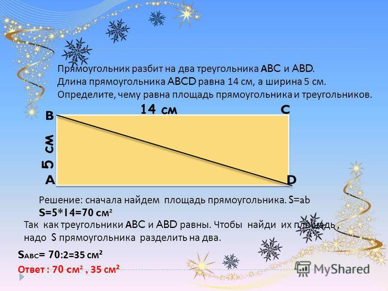 Прямоугольник разбит на два треугольника А BC и ABD. Длина прямоугольника ABCD равна 14 см, а ширина 5 см. Определите, чему равна площадь прямоугольника и треугольников. B C DA 14 см 5 см Решение: сначала найдем площадь прямоугольника. S=ab S=5*14=70