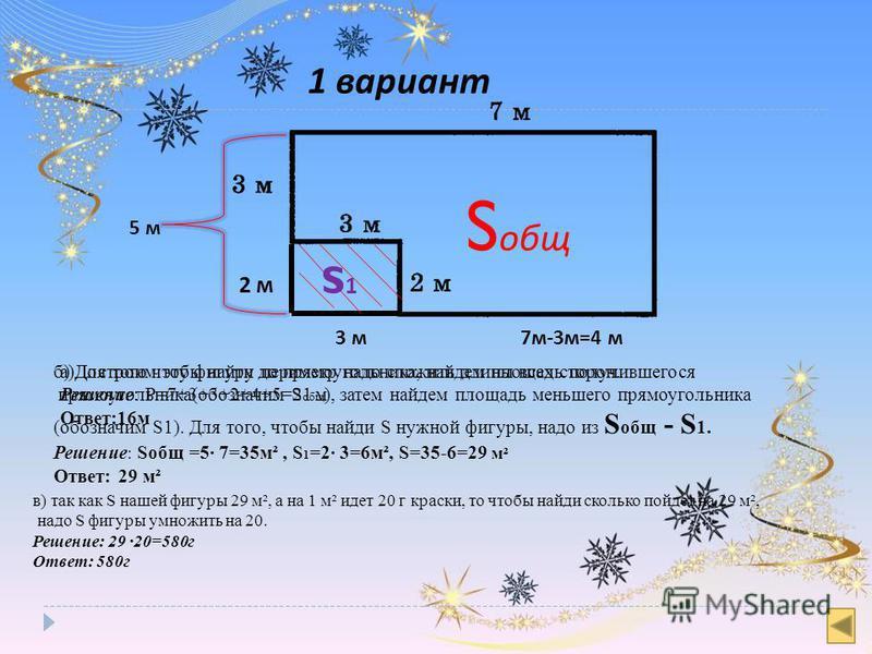 1 вариант 5 м в) так как S нашей фигуры 29 м², а на 1 м² идет 20 г краски, то чтобы найди сколько пойдет на 29 м², надо S фигуры умножить на 20. Решение: 29 20=580 г Ответ: 580 г 3 м 2 м 7 м-3 м=4 м S общ S1S1 а)Для того чтобы найти периметр надо сло