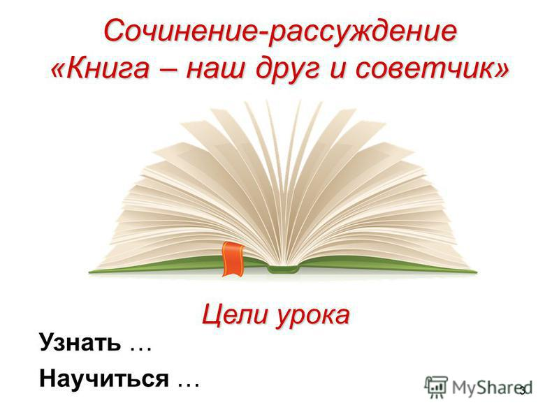 3 Сочинение-рассуждение «Книга – наш друг и советчик» Цели урока Узнать … Научиться …