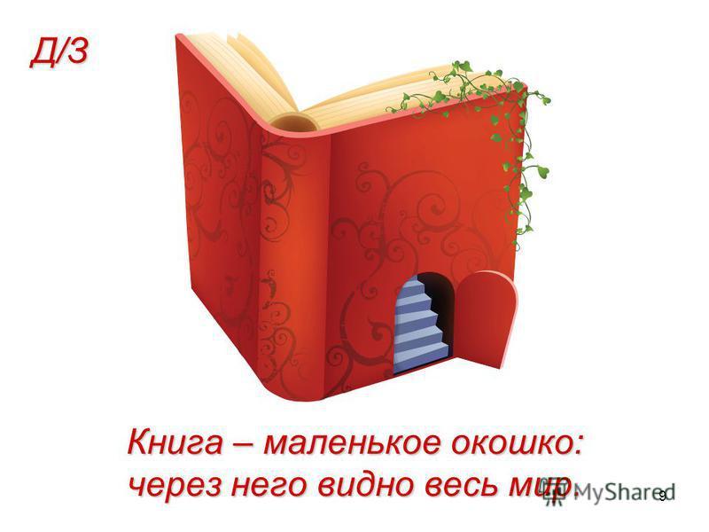 9 Книга – маленькое окошко: через него видно весь мир. Д/З
