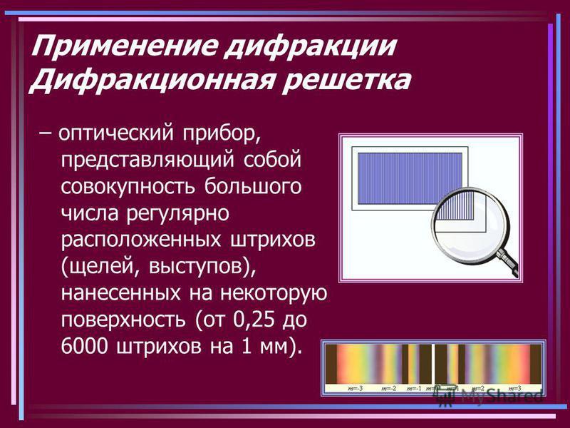 Применение дифракции Дифракционная решетка – оптический прибор, представляющий собой совокупность большого числа регулярно расположенных штрихов (щелей, выступов), нанесенных на некоторую поверхность (от 0,25 до 6000 штрихов на 1 мм).
