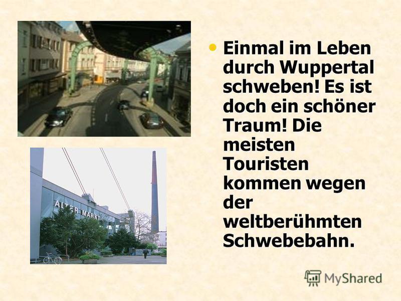 Einmal im Leben durch Wuppertal schweben! Es ist doch ein schöner Traum! Die meisten Touristen kommen wegen der weltberühmten Schwebebahn. Einmal im Leben durch Wuppertal schweben! Es ist doch ein schöner Traum! Die meisten Touristen kommen wegen der