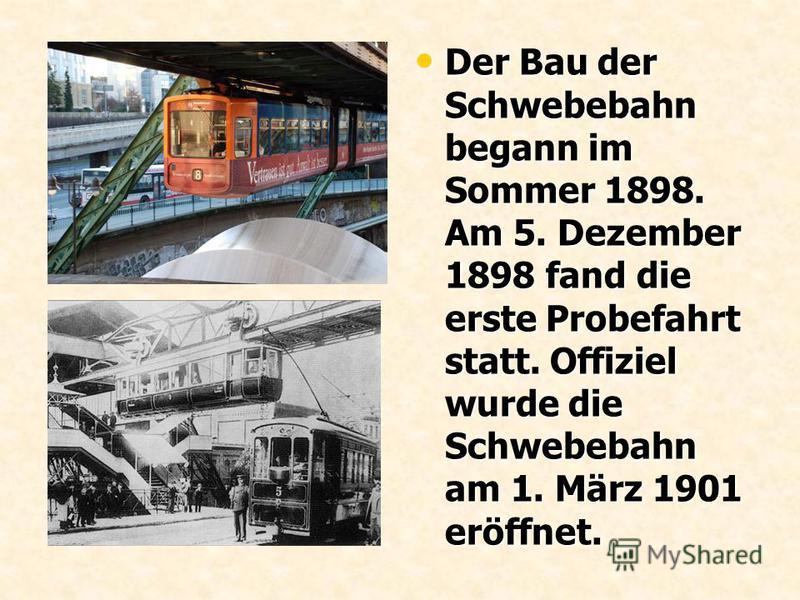 Der Bau der Schwebebahn begann im Sommer 1898. Am 5. Dezember 1898 fand die erste Probefahrt statt. Offiziel wurde die Schwebebahn am 1. März 1901 eröffnet. Der Bau der Schwebebahn begann im Sommer 1898. Am 5. Dezember 1898 fand die erste Probefahrt