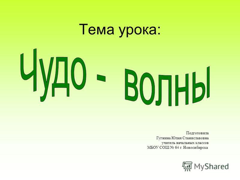 Тема урока: Подготовила Гугнина Юлия Станиславовна учитель начальных классов МБОУ СОШ 64 г. Новосибирска