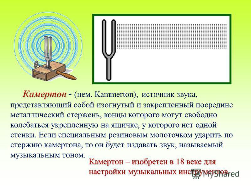 Камертон Камертон - (нем. Kammerton), источник звука, представляющий собой изогнутый и закрепленный посредине металлический стержень, концы которого могут свободно колебаться укрепленную на ящичке, у которого нет одной стенки. Если специальным резино