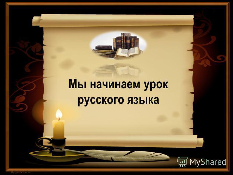 Мы начинаем урок русского языка http://aida.ucoz.ru