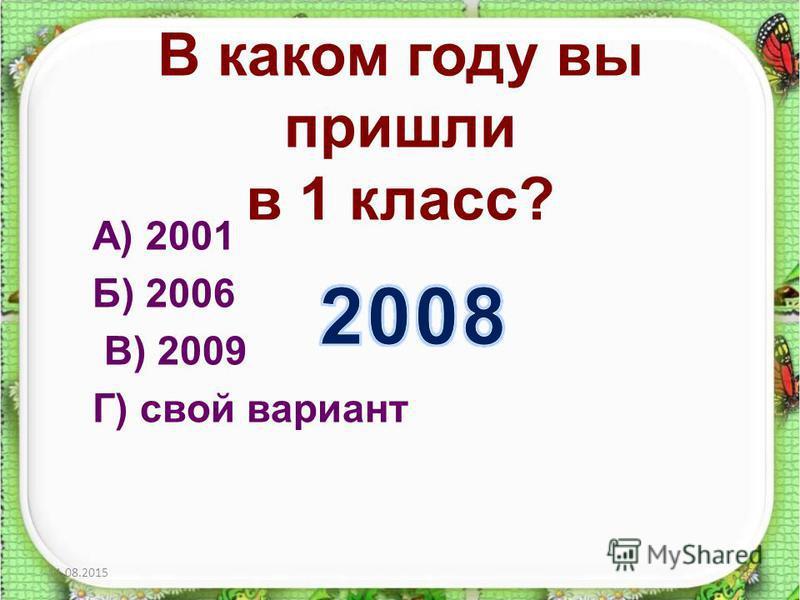 В каком году вы пришли в 1 класс? А) 2001 Б) 2006 В) 2009 Г) свой вариант 11.08.201516