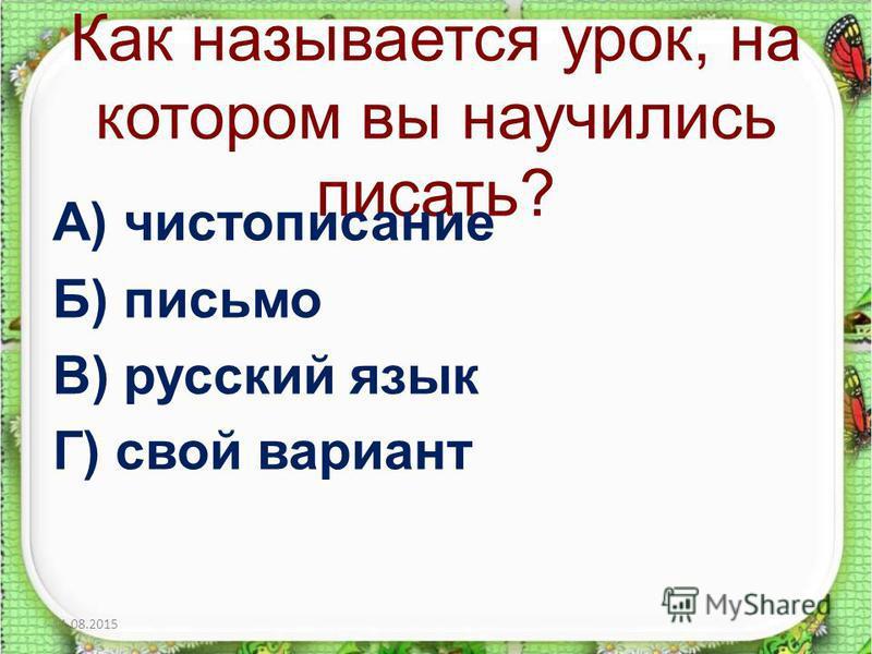 Как называется урок, на котором вы научились писать? А) чистописание Б) письмо В) русский язык Г) свой вариант 11.08.201519