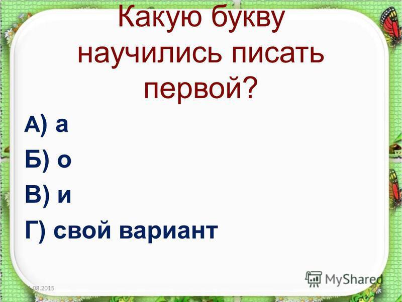 Какую букву научились писать первой? А ) а Б) о В) и Г) свой вариант 11.08.201520