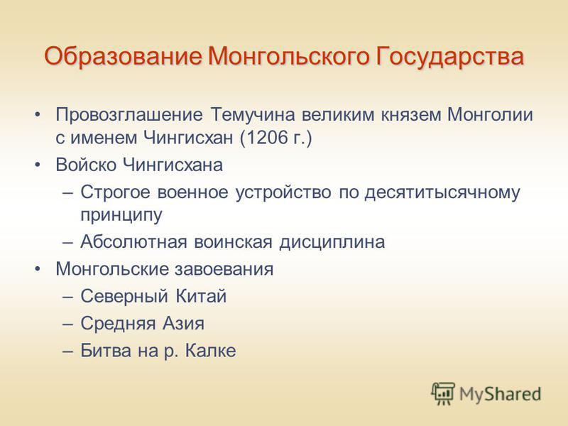 Образование Монгольского Государства Провозглашение Темучина великим князем Монголии с именем Чингисхан (1206 г.) Войско Чингисхана –Строгое военное устройство по десятитысячному принципу –Абсолютная воинская дисциплина Монгольские завоевания –Северн