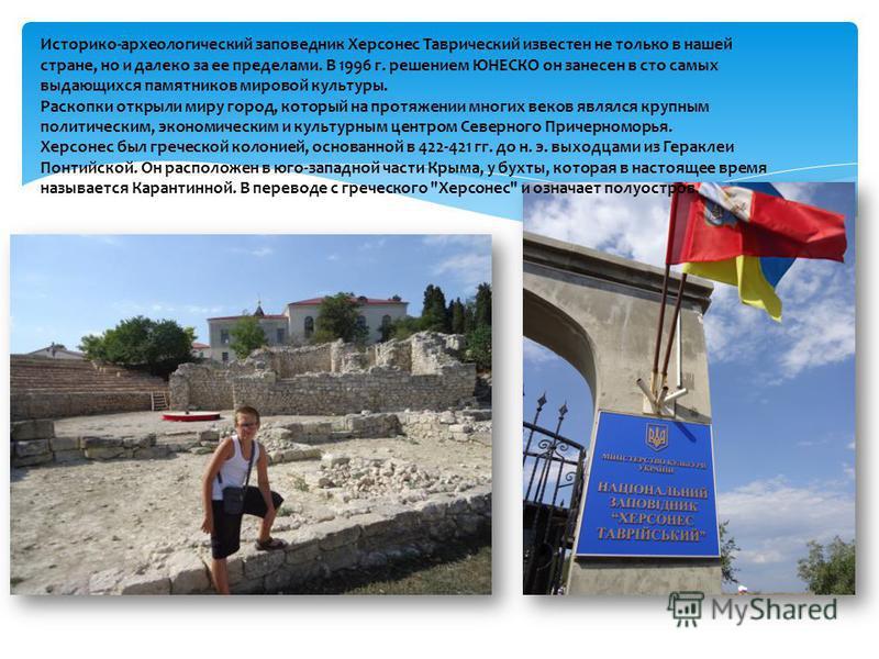 Историко-археологический заповедник Херсонес Таврический известен не только в нашей стране, но и далеко за ее пределами. В 1996 г. решением ЮНЕСКО он занесен в сто самых выдающихся памятников мировой культуры. Раскопки открыли миру город, который на