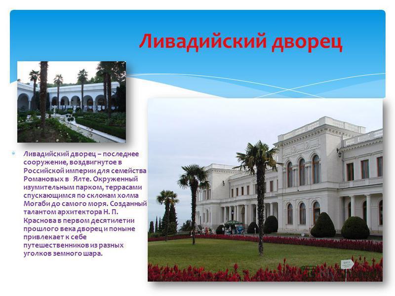 Ливадийский дворец – последнее сооружение, воздвигнутое в Российской империи для семейства Романовых в Ялте. Окруженный изумительным парком, террасами спускающимся по склонам холма Могаби до самого моря. Созданный талантом архитектора Н. П. Краснова