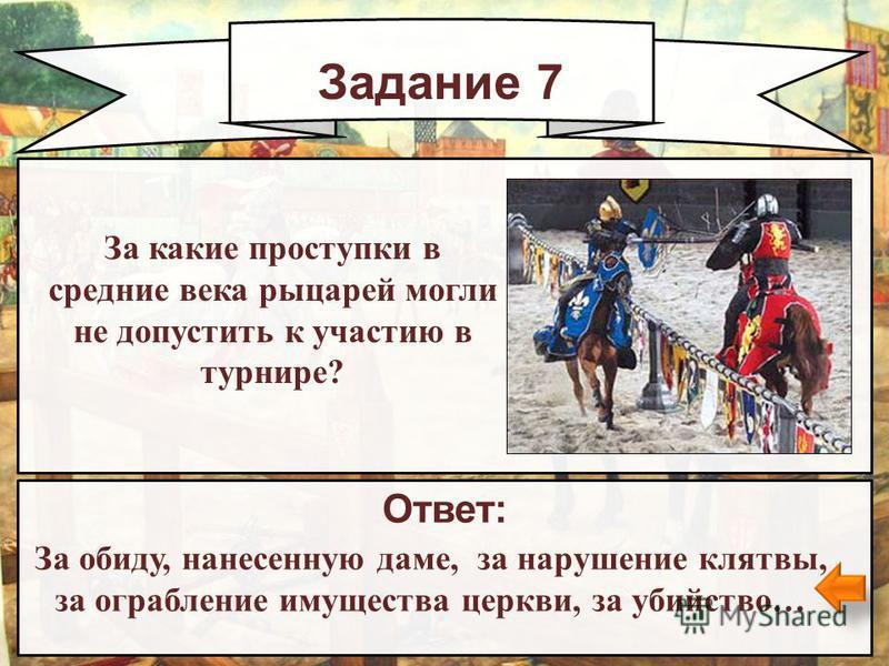 Задание 7 Ответ: За обиду, нанесенную даме, за нарушение клятвы, за ограбление имущества церкви, за убийство… За какие проступки в средние века рыцарей могли не допустить к участию в турнире?