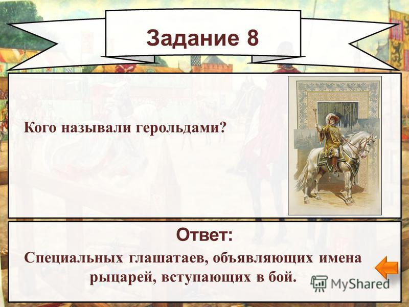Задание 8 Ответ: Специальных глашатаев, объявляющих имена рыцарей, вступающих в бой. Кого называли герольдами?