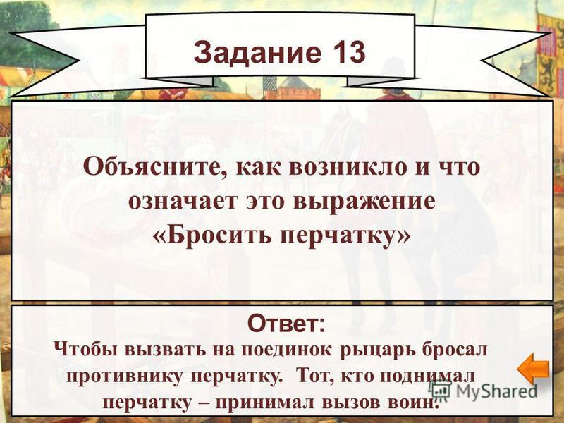 Задание 13 Ответ: Чтобы вызвать на поединок рыцарь бросал противнику перчатку. Тот, кто поднимал перчатку – принимал вызов воин. Объясните, как возникло и что означает это выражение «Бросить перчатку»