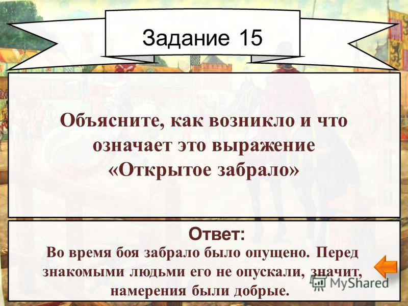 Задание 15 Ответ: Во время боя забрало было опущено. Перед знакомыми людьми его не опускали, значит, намерения были добрые. Объясните, как возникло и что означает это выражение «Открытое забрало»